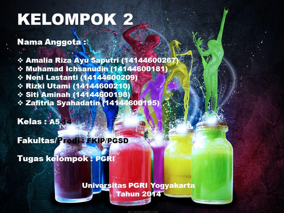 KELOMPOK 2 Nama Anggota :  Amalia Riza Ayu Saputri (14144600267)  Muhamad Ichsanudin (14144600181)  Neni Lastanti (14144600209)  Rizki Utami (14144600210)  Siti Aminah (14144600198)  Zafitria Syahadatin (14144600195) Kelas : A5-14 Fakultas/Prodi : FKIP/PGSD Tugas kelompok : PGRI Universitas PGRI Yogyakarta Tahun 2014