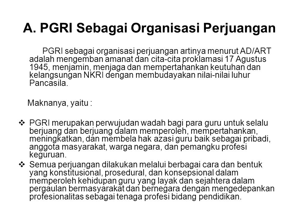 A. PGRI Sebagai Organisasi Perjuangan PGRI sebagai organisasi perjuangan artinya menurut AD/ART adalah mengemban amanat dan cita-cita proklamasi 17 Ag