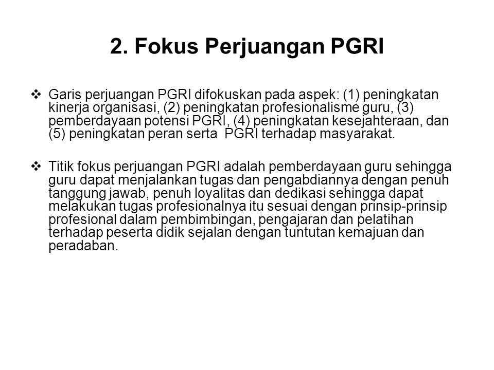 2. Fokus Perjuangan PGRI  Garis perjuangan PGRI difokuskan pada aspek: (1) peningkatan kinerja organisasi, (2) peningkatan profesionalisme guru, (3)