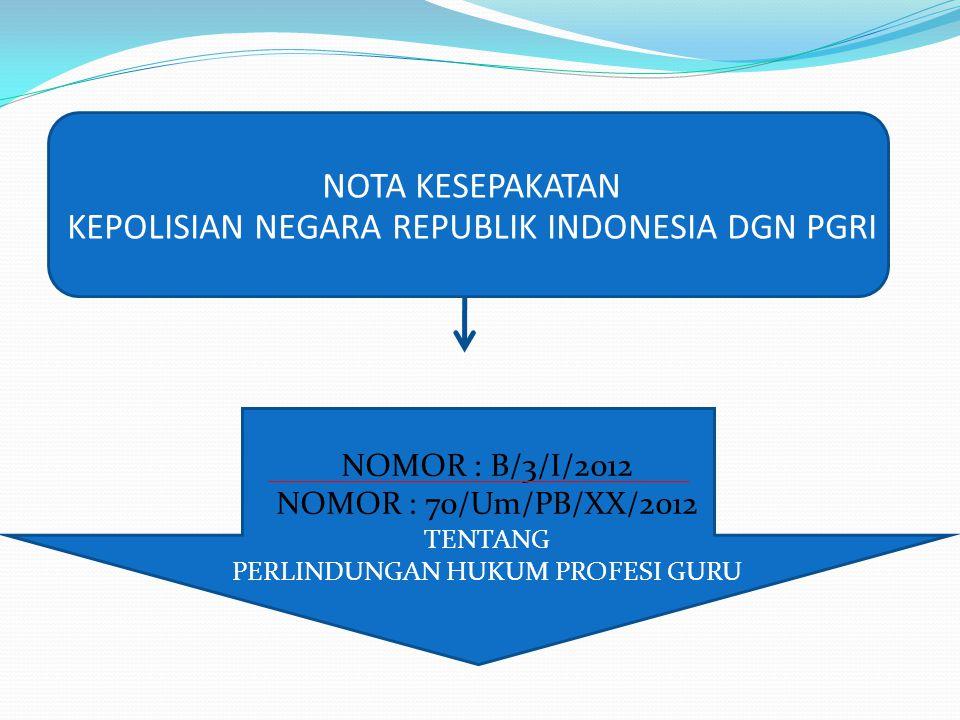 NOTA KESEPAKATAN KEPOLISIAN NEGARA REPUBLIK INDONESIA DGN PGRI NOMOR : B/3/I/2012 NOMOR : 70/Um/PB/XX/2012 TENTANG PERLINDUNGAN HUKUM PROFESI GURU