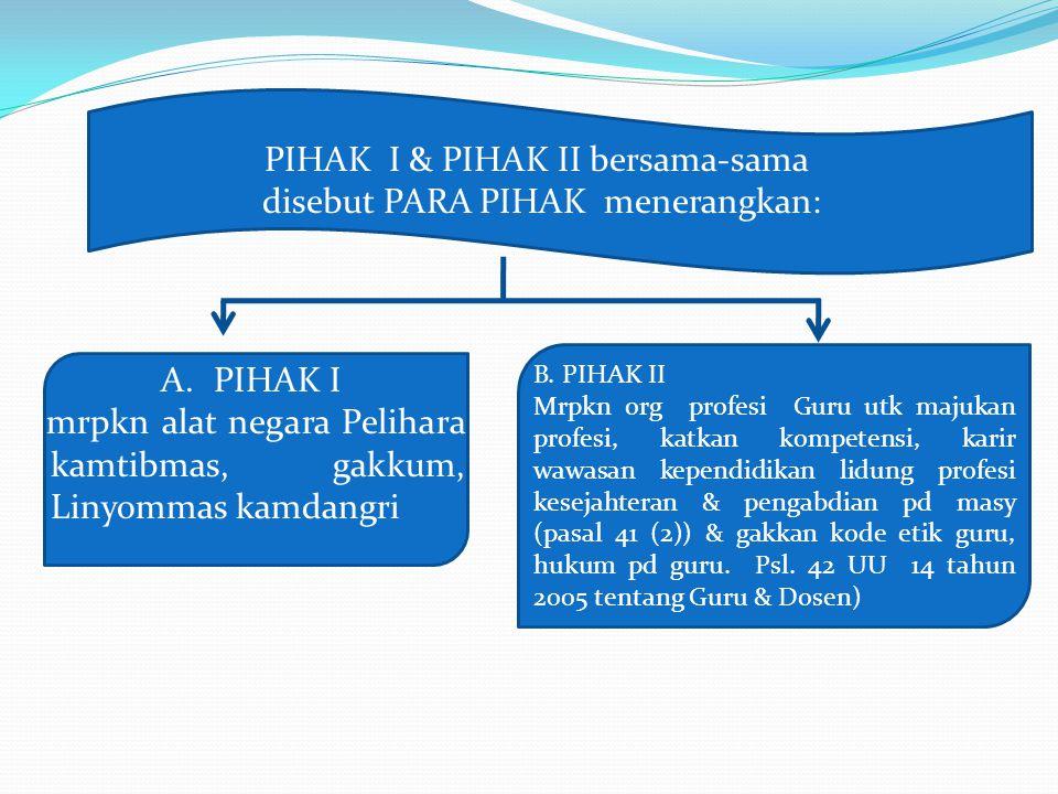 PIHAK I & PIHAK II bersama-sama disebut PARA PIHAK menerangkan: A.PIHAK I mrpkn alat negara Pelihara kamtibmas, gakkum, Linyommas kamdangri B. PIHAK I