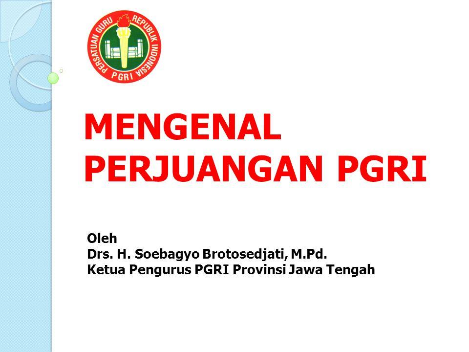 MENGENAL PERJUANGAN PGRI Oleh Drs. H. Soebagyo Brotosedjati, M.Pd. Ketua Pengurus PGRI Provinsi Jawa Tengah