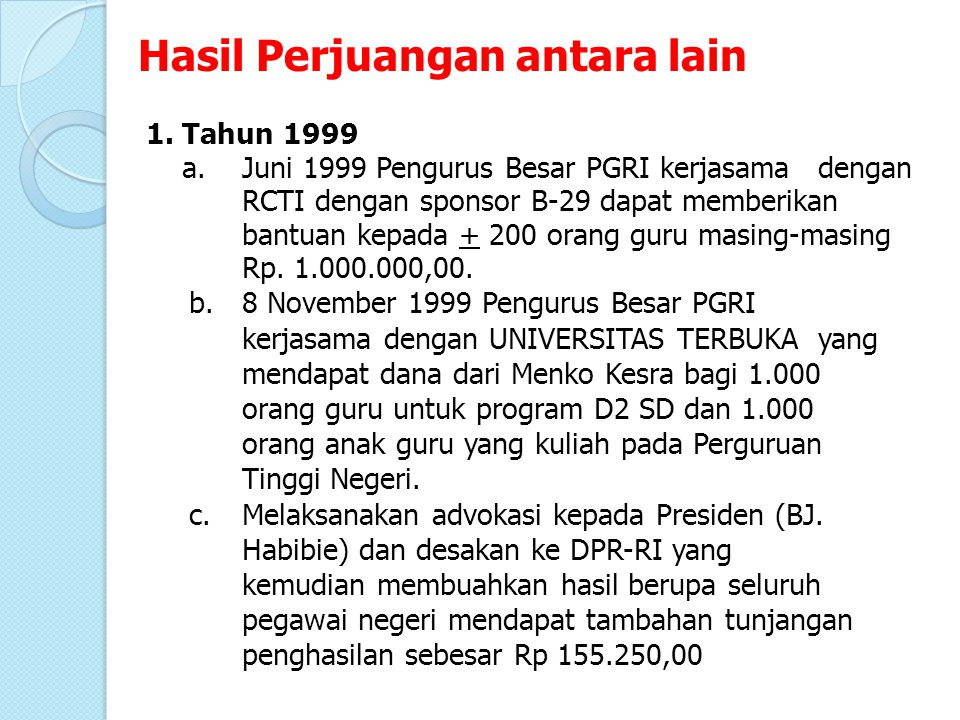 1.Tahun 1999 a.Juni 1999 Pengurus Besar PGRI kerjasama dengan RCTI dengan sponsor B-29 dapat memberikan bantuan kepada + 200 orang guru masing-masing Rp.
