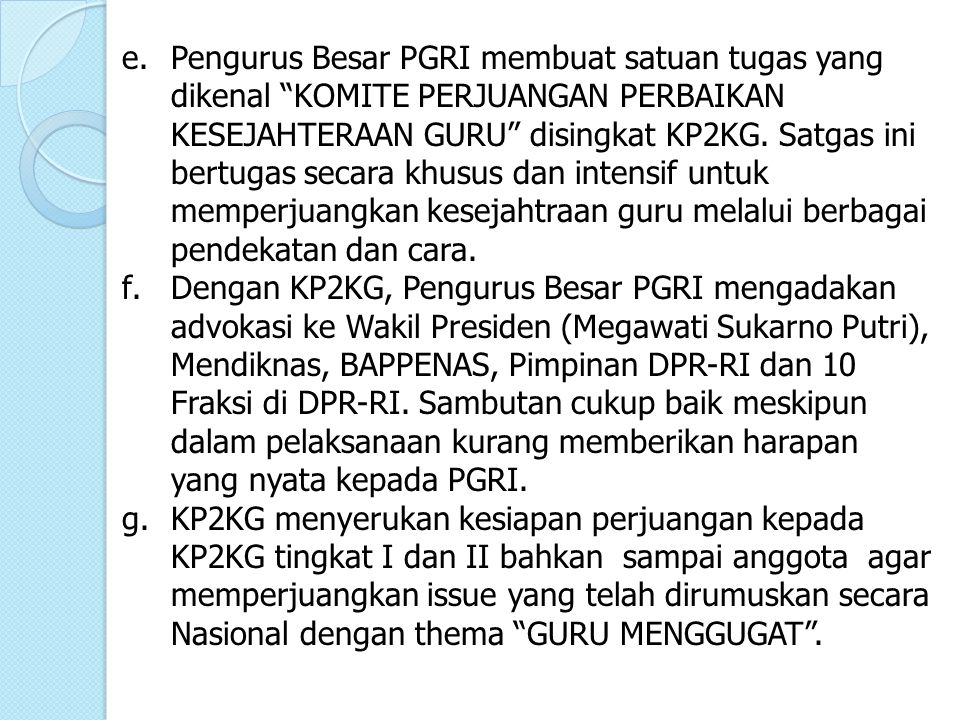 e.Pengurus Besar PGRI membuat satuan tugas yang dikenal KOMITE PERJUANGAN PERBAIKAN KESEJAHTERAAN GURU disingkat KP2KG.