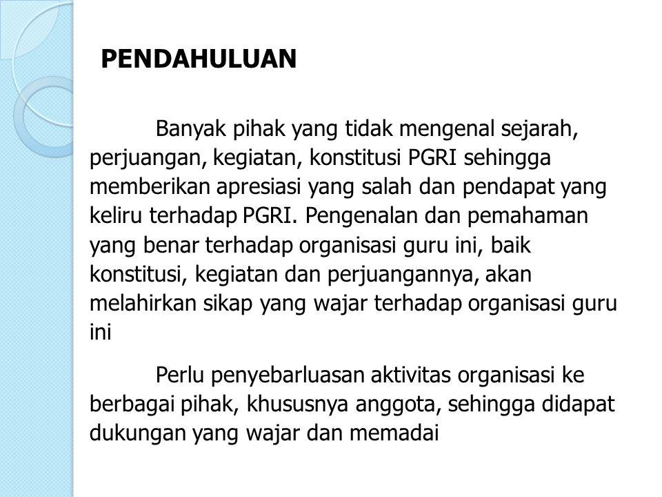 PENDAHULUAN Banyak pihak yang tidak mengenal sejarah, perjuangan, kegiatan, konstitusi PGRI sehingga memberikan apresiasi yang salah dan pendapat yang keliru terhadap PGRI.
