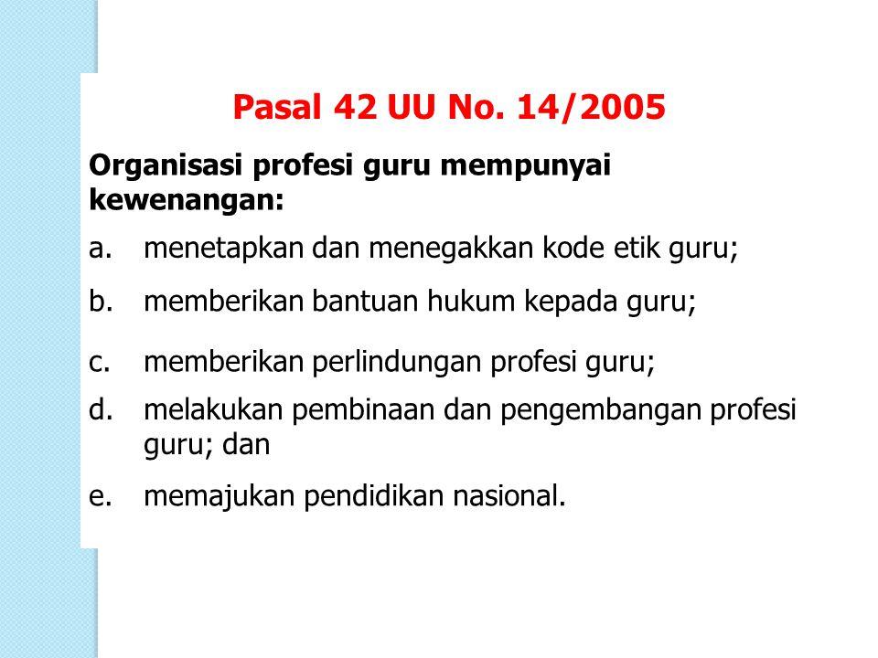 Pasal 42 UU No. 14/2005 Organisasi profesi guru mempunyai kewenangan: a.menetapkan dan menegakkan kode etik guru; b.memberikan bantuan hukum kepada gu