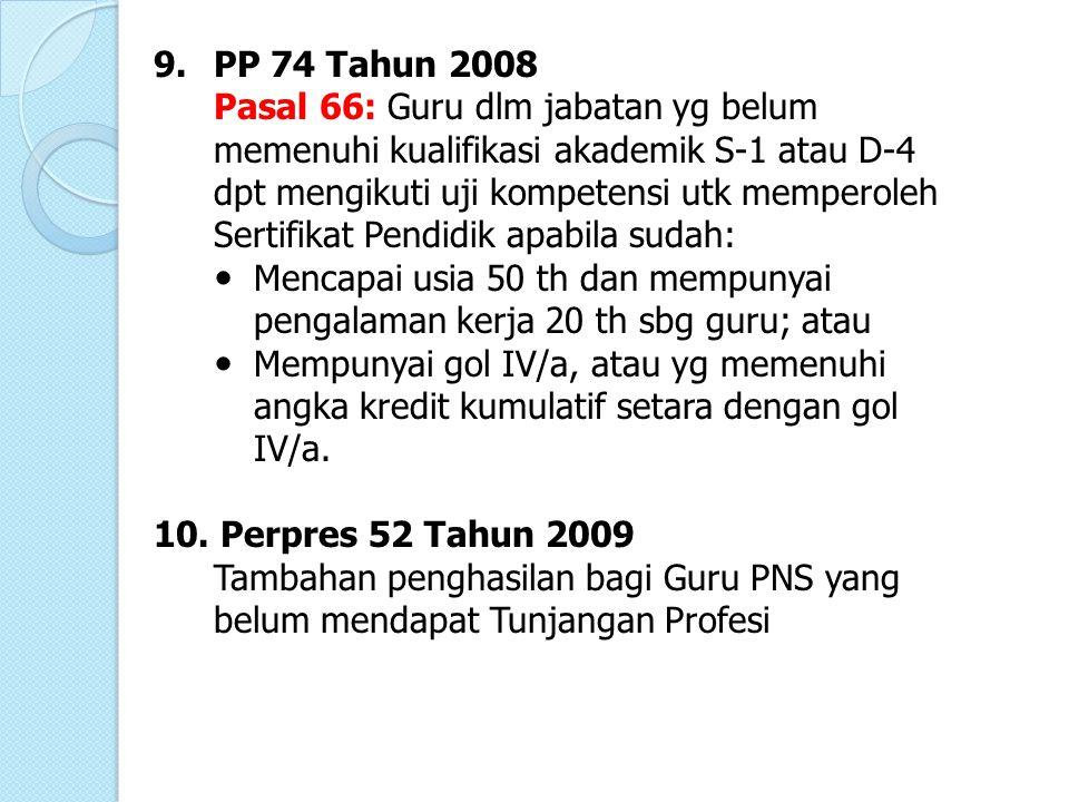 9.PP 74 Tahun 2008 Pasal 66: Guru dlm jabatan yg belum memenuhi kualifikasi akademik S-1 atau D-4 dpt mengikuti uji kompetensi utk memperoleh Sertifik