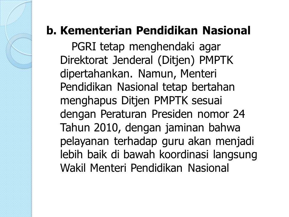 b.Kementerian Pendidikan Nasional PGRI tetap menghendaki agar Direktorat Jenderal (Ditjen) PMPTK dipertahankan. Namun, Menteri Pendidikan Nasional tet