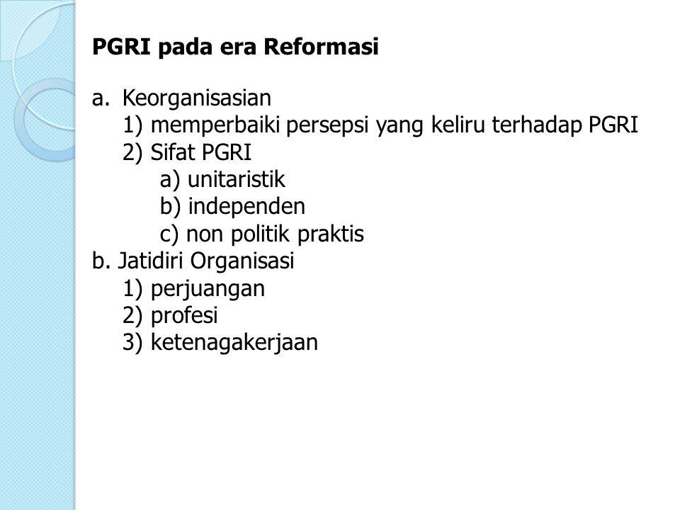 PGRI pada era Reformasi a.Keorganisasian 1) memperbaiki persepsi yang keliru terhadap PGRI 2) Sifat PGRI a) unitaristik b) independen c) non politik p