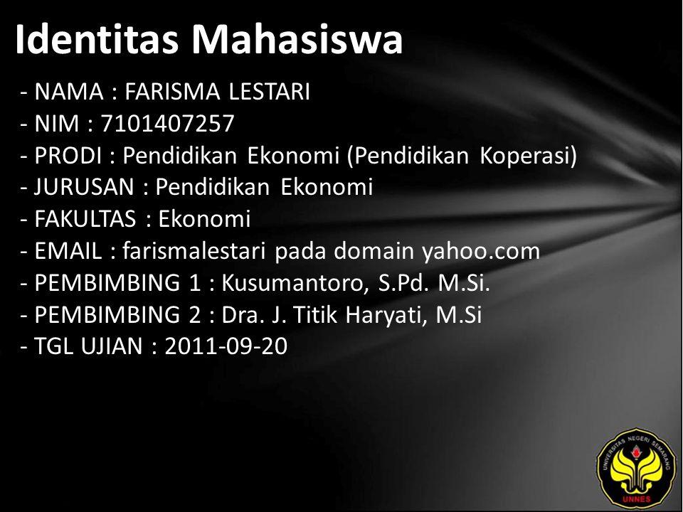 Identitas Mahasiswa - NAMA : FARISMA LESTARI - NIM : 7101407257 - PRODI : Pendidikan Ekonomi (Pendidikan Koperasi) - JURUSAN : Pendidikan Ekonomi - FAKULTAS : Ekonomi - EMAIL : farismalestari pada domain yahoo.com - PEMBIMBING 1 : Kusumantoro, S.Pd.