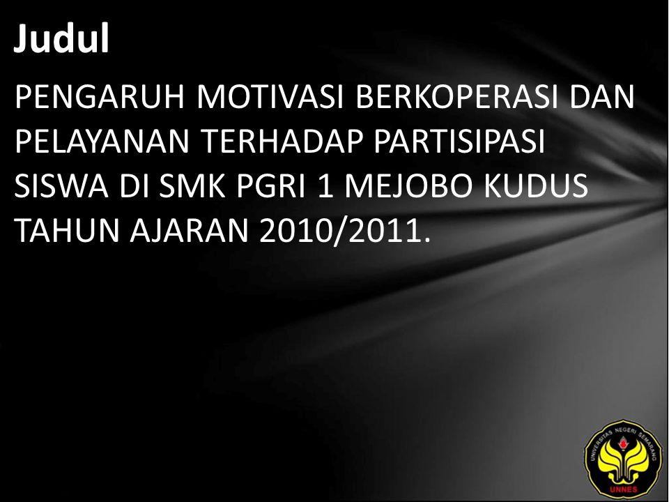 Judul PENGARUH MOTIVASI BERKOPERASI DAN PELAYANAN TERHADAP PARTISIPASI SISWA DI SMK PGRI 1 MEJOBO KUDUS TAHUN AJARAN 2010/2011.