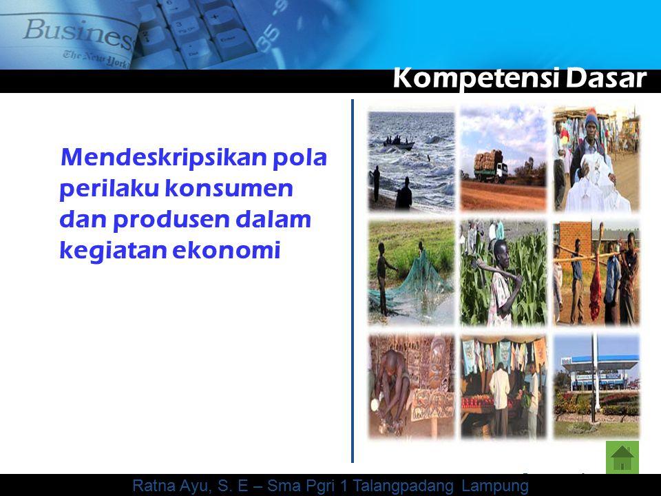 www.themegallery.com Company Logo Kompetensi Dasar Mendeskripsikan pola perilaku konsumen dan produsen dalam kegiatan ekonomi Ratna Ayu, S.