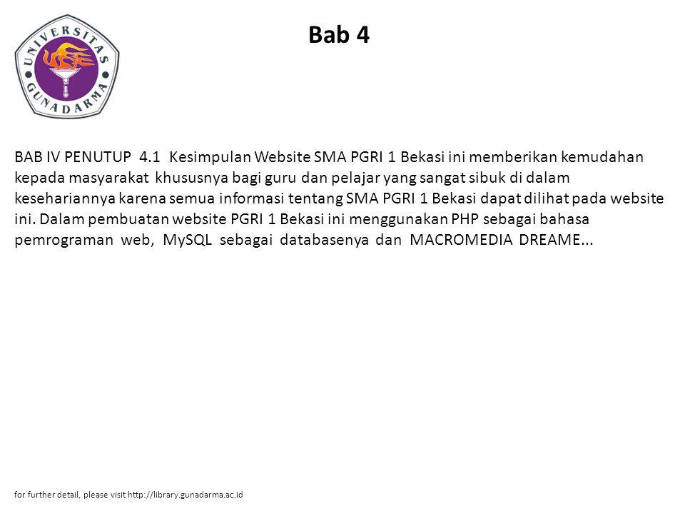 Bab 4 BAB IV PENUTUP 4.1 Kesimpulan Website SMA PGRI 1 Bekasi ini memberikan kemudahan kepada masyarakat khususnya bagi guru dan pelajar yang sangat sibuk di dalam kesehariannya karena semua informasi tentang SMA PGRI 1 Bekasi dapat dilihat pada website ini.