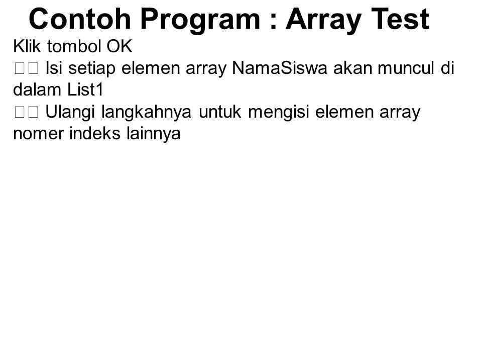Contoh Program : Array Test Klik tombol OK Isi setiap elemen array NamaSiswa akan muncul di dalam List1 Ulangi langkahnya untuk mengisi elemen array nomer indeks lainnya