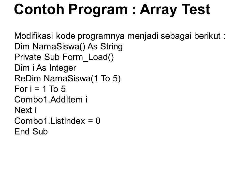 Contoh Program : Array Test Modifikasi kode programnya menjadi sebagai berikut : Dim NamaSiswa() As String Private Sub Form_Load() Dim i As Integer Re