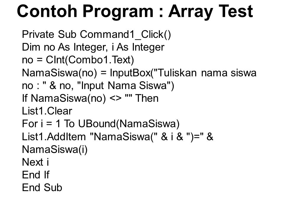 Contoh Program : Array Test Private Sub Command1_Click() Dim no As Integer, i As Integer no = CInt(Combo1.Text) NamaSiswa(no) = InputBox( Tuliskan nama siswa no : & no, Input Nama Siswa ) If NamaSiswa(no) <> Then List1.Clear For i = 1 To UBound(NamaSiswa) List1.AddItem NamaSiswa( & i & )= & NamaSiswa(i) Next i End If End Sub