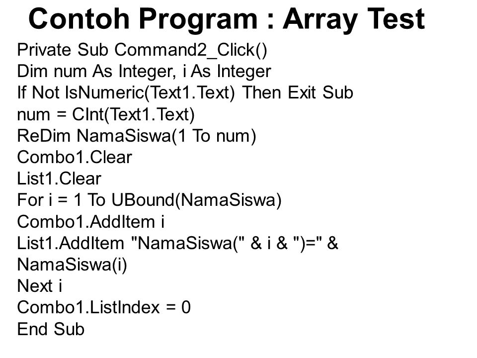 Contoh Program : Array Test Private Sub Command2_Click() Dim num As Integer, i As Integer If Not IsNumeric(Text1.Text) Then Exit Sub num = CInt(Text1.