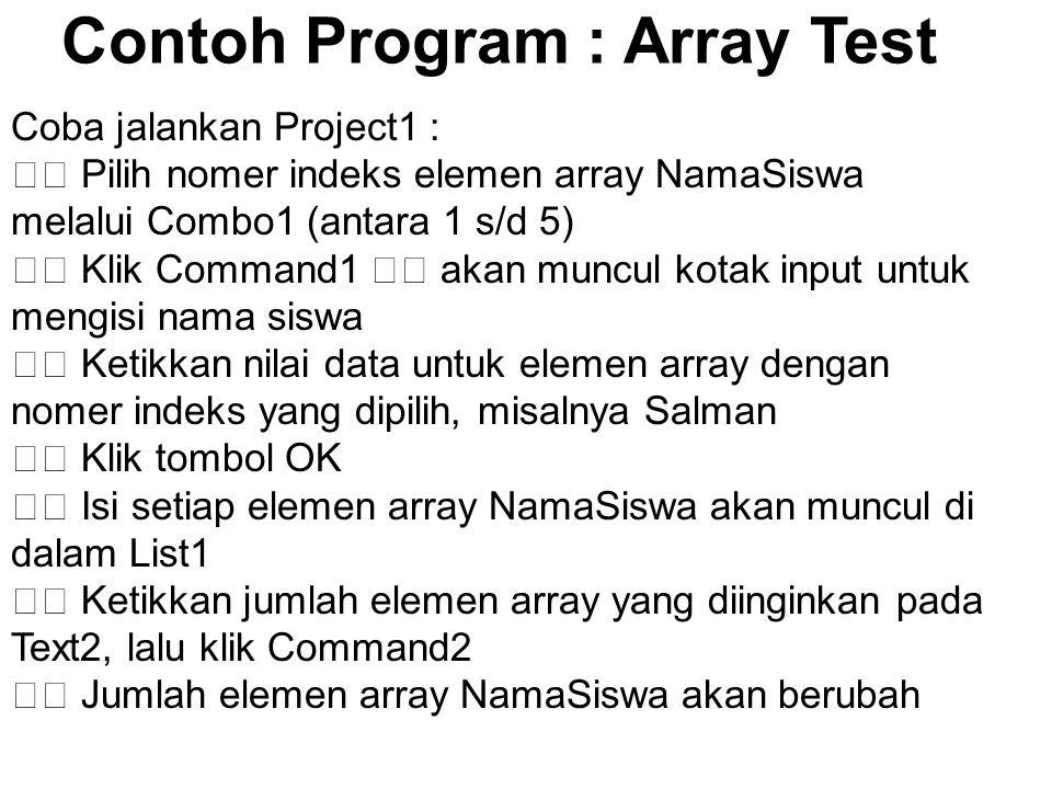 Contoh Program : Array Test Coba jalankan Project1 : Pilih nomer indeks elemen array NamaSiswa melalui Combo1 (antara 1 s/d 5) Klik Command1 akan munc