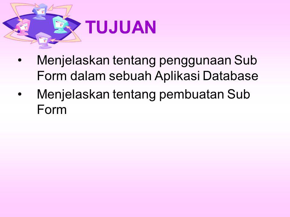 TUJUAN Menjelaskan tentang penggunaan Sub Form dalam sebuah Aplikasi Database Menjelaskan tentang pembuatan Sub Form