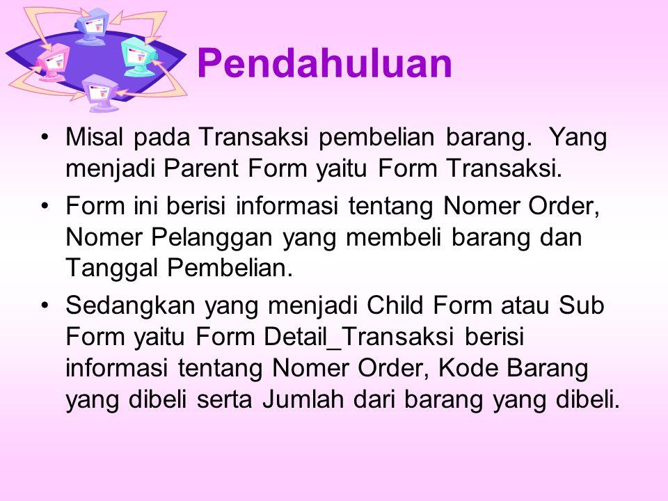 Pendahuluan Misal pada Transaksi pembelian barang. Yang menjadi Parent Form yaitu Form Transaksi. Form ini berisi informasi tentang Nomer Order, Nomer
