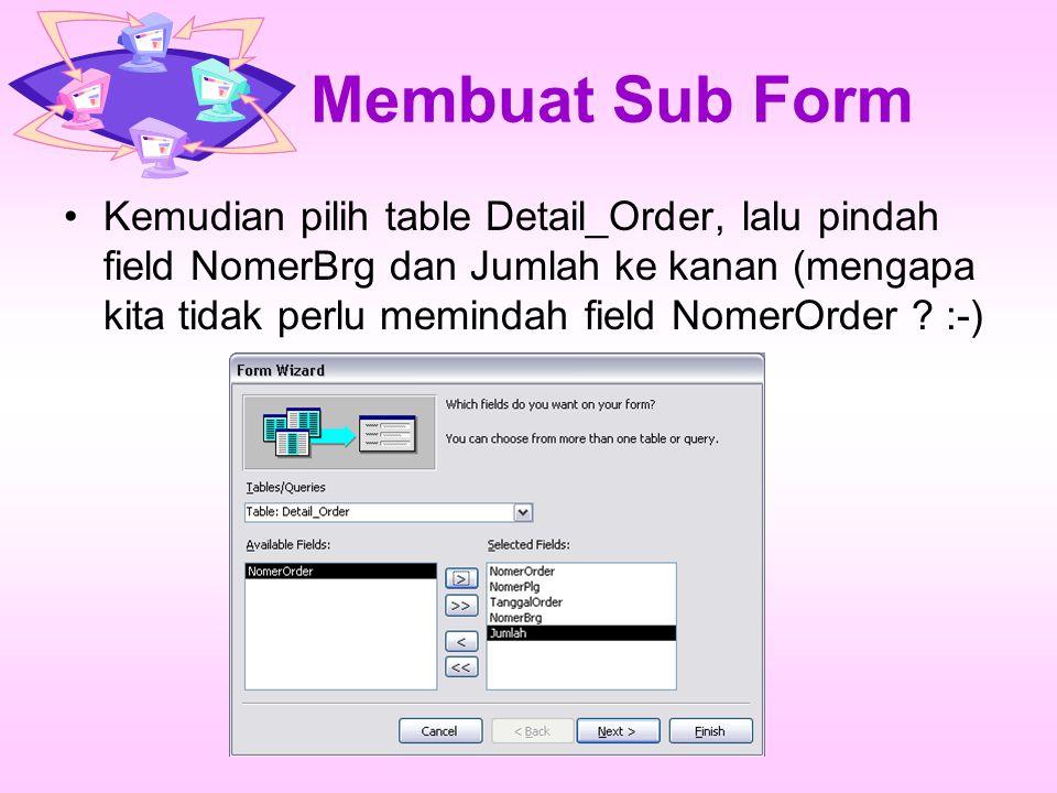 Membuat Sub Form Kemudian pilih table Detail_Order, lalu pindah field NomerBrg dan Jumlah ke kanan (mengapa kita tidak perlu memindah field NomerOrder