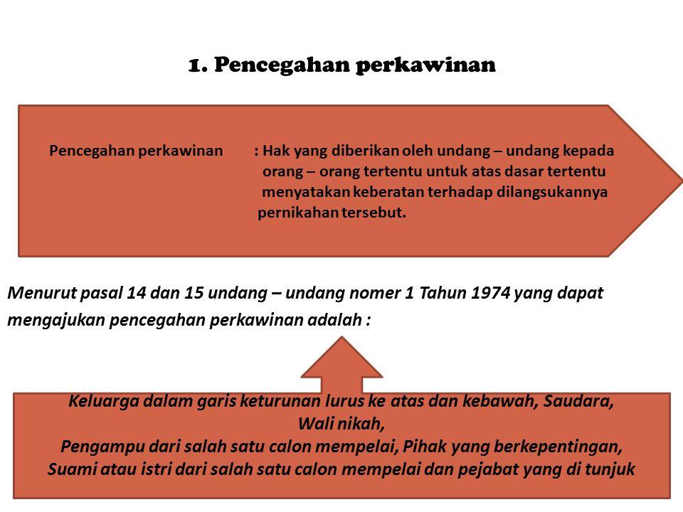 1. Pencegahan perkawinan Menurut pasal 14 dan 15 undang – undang nomer 1 Tahun 1974 yang dapat mengajukan pencegahan perkawinan adalah : Pencegahan pe