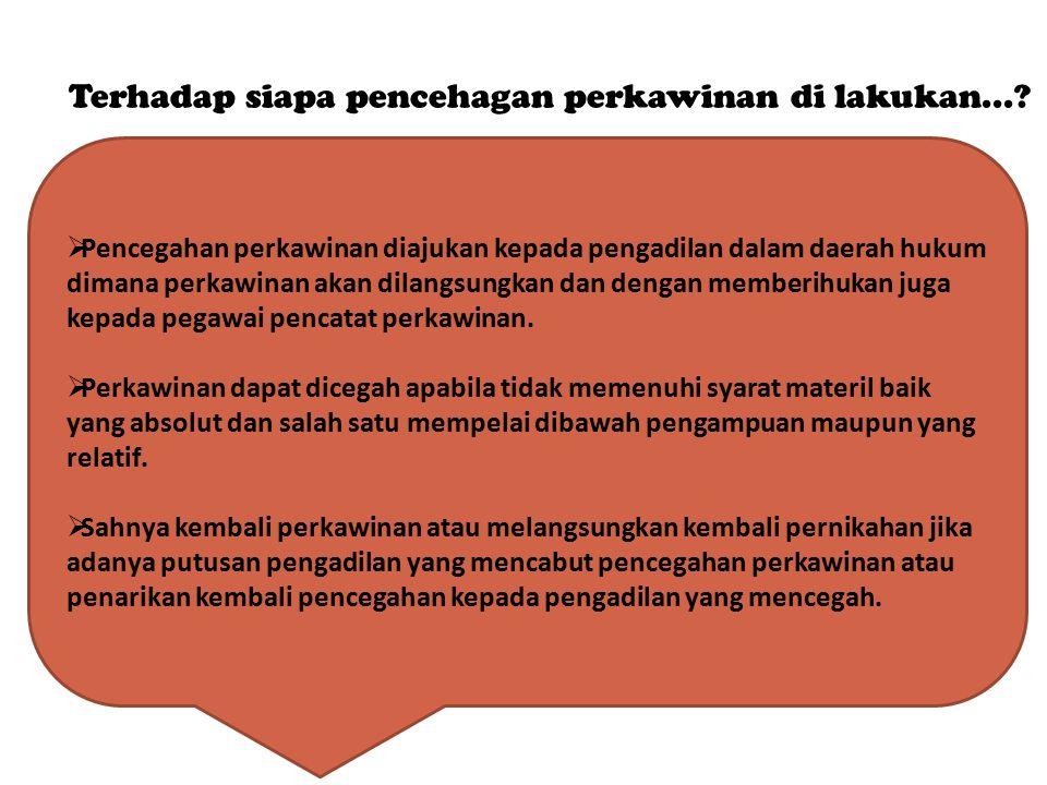 Terhadap siapa pencehagan perkawinan di lakukan...?  Pencegahan perkawinan diajukan kepada pengadilan dalam daerah hukum dimana perkawinan akan dilan
