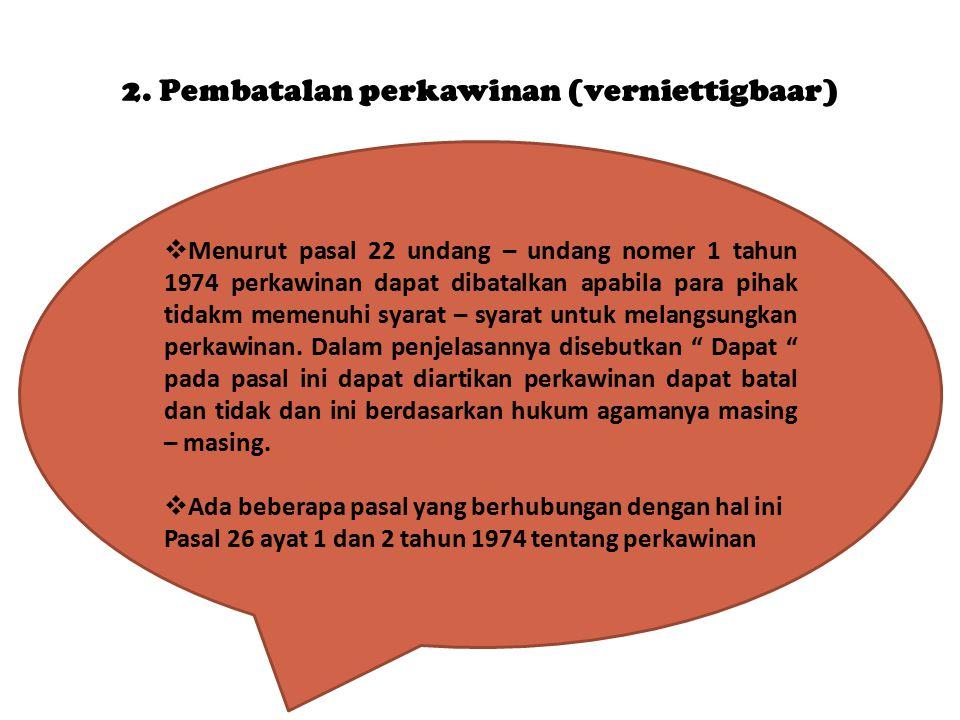 2. Pembatalan perkawinan (verniettigbaar)  Menurut pasal 22 undang – undang nomer 1 tahun 1974 perkawinan dapat dibatalkan apabila para pihak tidakm