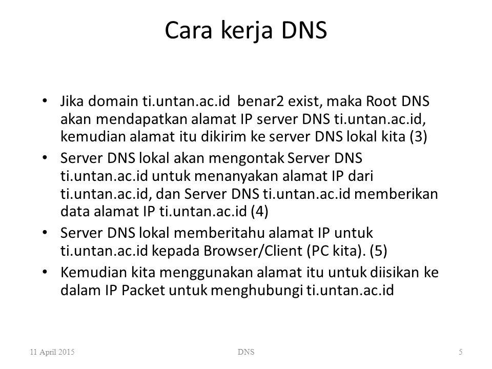 Cara kerja DNS Jika domain ti.untan.ac.id benar2 exist, maka Root DNS akan mendapatkan alamat IP server DNS ti.untan.ac.id, kemudian alamat itu dikiri