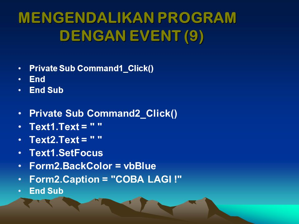 Private Sub Command1_Click() End End Sub Private Sub Command2_Click() Text1.Text = Text2.Text = Text1.SetFocus Form2.BackColor = vbBlue Form2.Caption = COBA LAGI ! End Sub MENGENDALIKAN PROGRAM DENGAN EVENT (9)