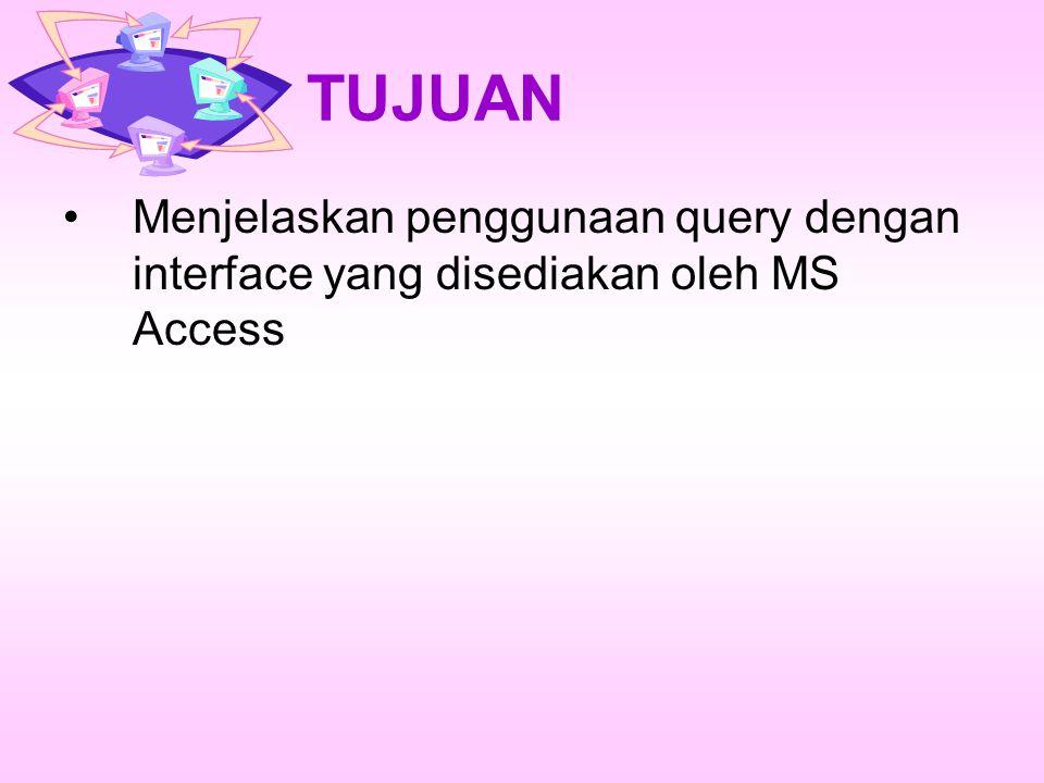 TUJUAN Menjelaskan penggunaan query dengan interface yang disediakan oleh MS Access