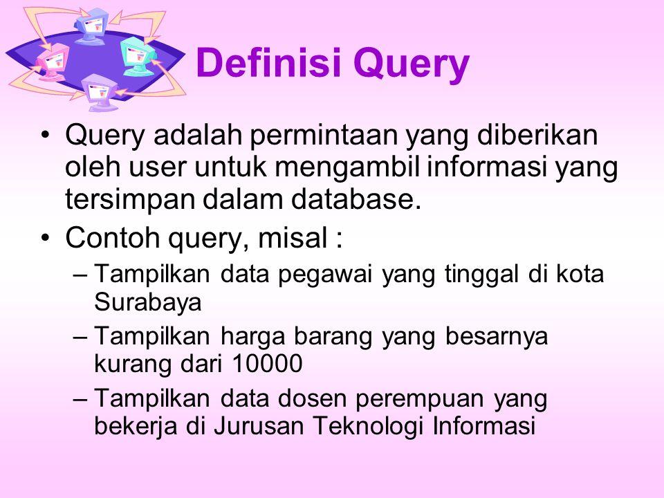 Definisi Query Query adalah permintaan yang diberikan oleh user untuk mengambil informasi yang tersimpan dalam database. Contoh query, misal : –Tampil