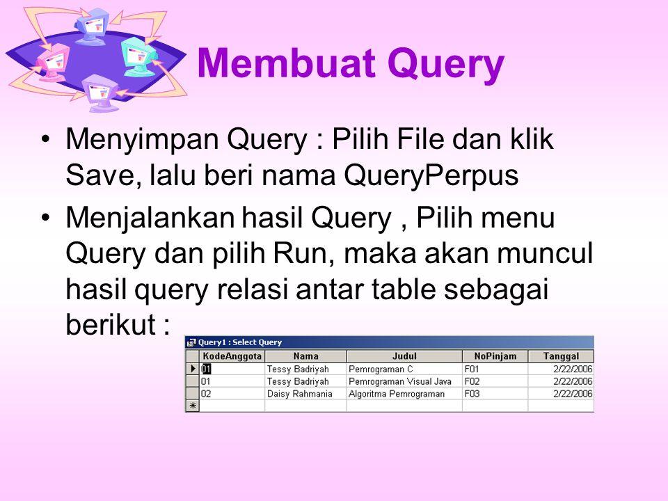 Membuat Query Menyimpan Query : Pilih File dan klik Save, lalu beri nama QueryPerpus Menjalankan hasil Query, Pilih menu Query dan pilih Run, maka aka