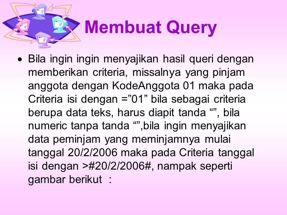 Membuat Query  Bila ingin ingin menyajikan hasil queri dengan memberikan criteria, missalnya yang pinjam anggota dengan KodeAnggota 01 maka pada Crit