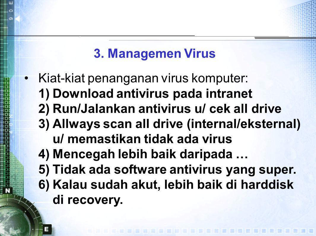 3. Managemen Virus Kiat-kiat penanganan virus komputer: 1)Download antivirus pada intranet 2)Run/Jalankan antivirus u/ cek all drive 3)Allways scan al