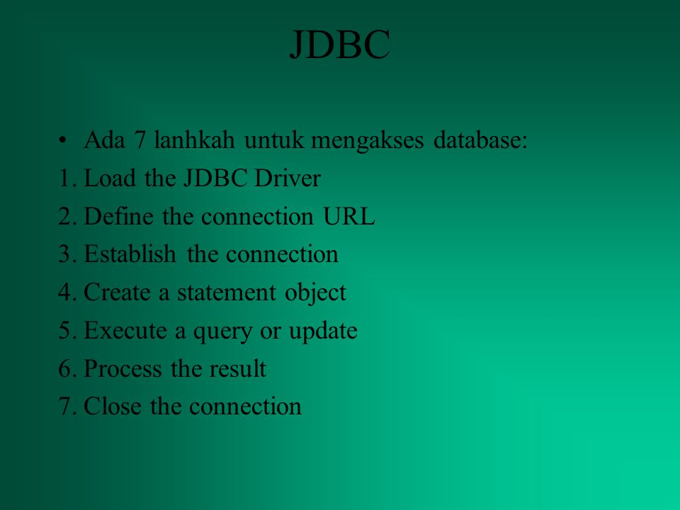 JDBC Ada 7 lanhkah untuk mengakses database: 1.Load the JDBC Driver 2.Define the connection URL 3.Establish the connection 4.Create a statement object 5.Execute a query or update 6.Process the result 7.Close the connection
