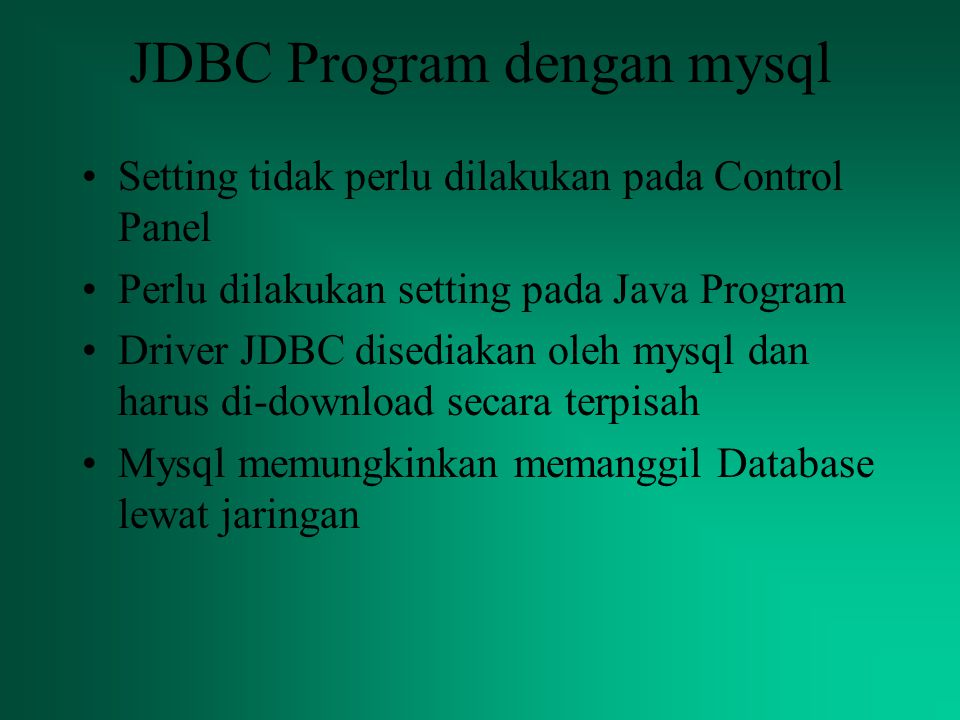 JDBC Program dengan mysql Setting tidak perlu dilakukan pada Control Panel Perlu dilakukan setting pada Java Program Driver JDBC disediakan oleh mysql