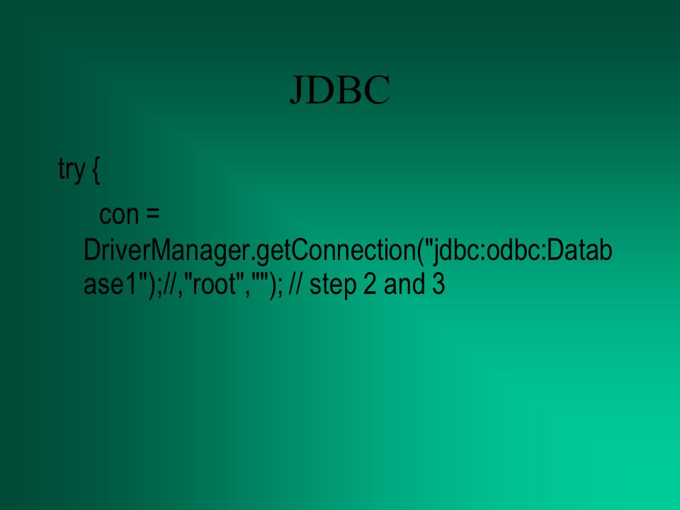 JDBC try { con = DriverManager.getConnection( jdbc:odbc:Datab ase1 );//, root , ); // step 2 and 3