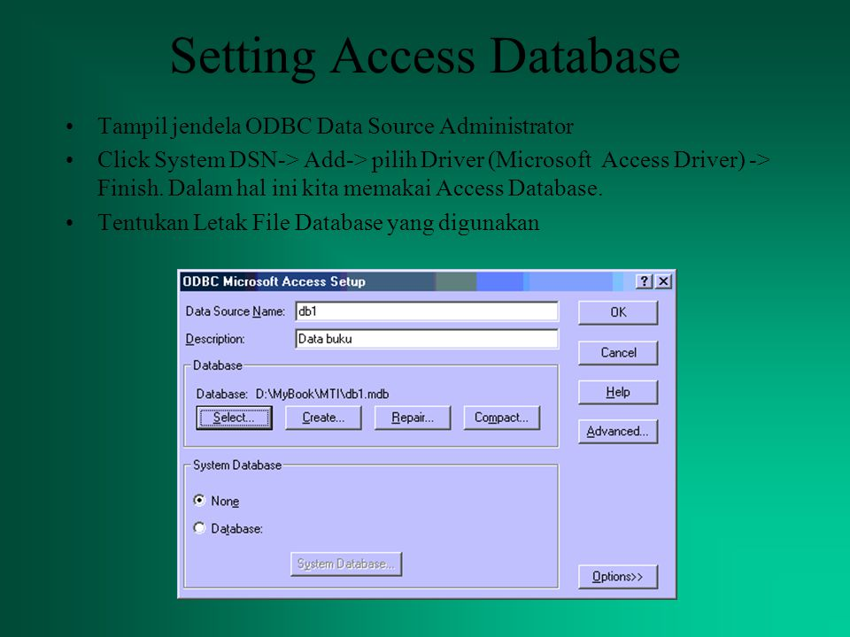 Setting Access Database Tampil jendela ODBC Data Source Administrator Click System DSN-> Add-> pilih Driver (Microsoft Access Driver) -> Finish.