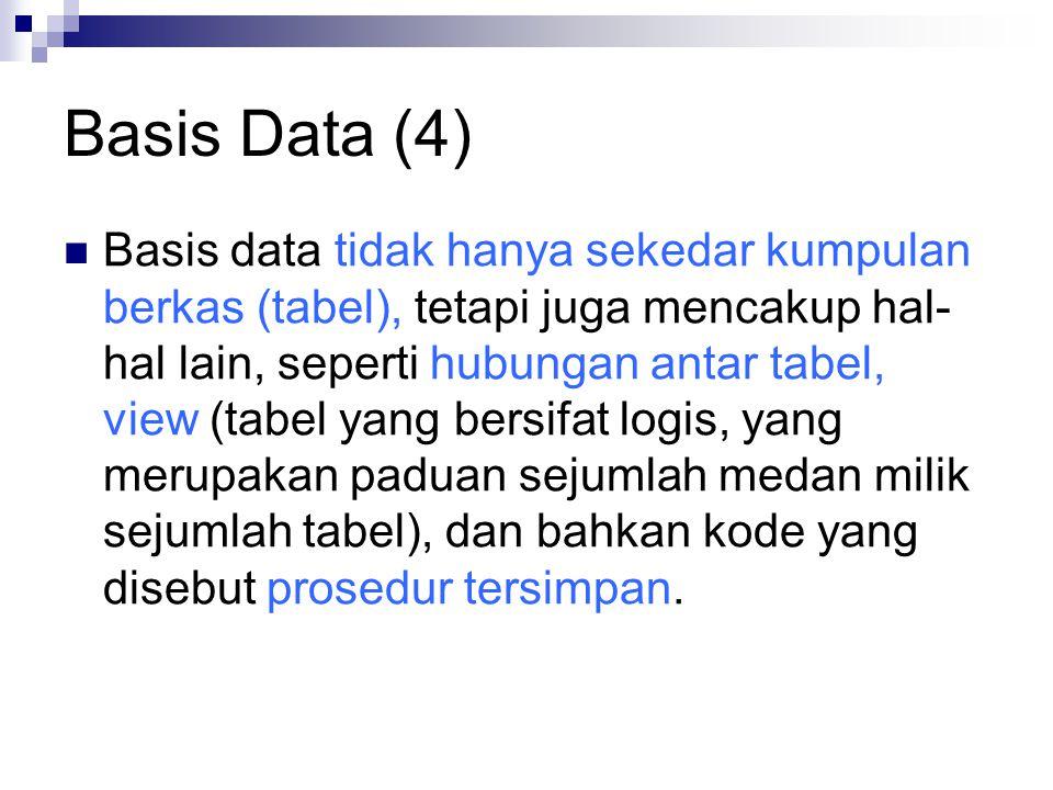 Basis Data (4) Basis data tidak hanya sekedar kumpulan berkas (tabel), tetapi juga mencakup hal- hal lain, seperti hubungan antar tabel, view (tabel y
