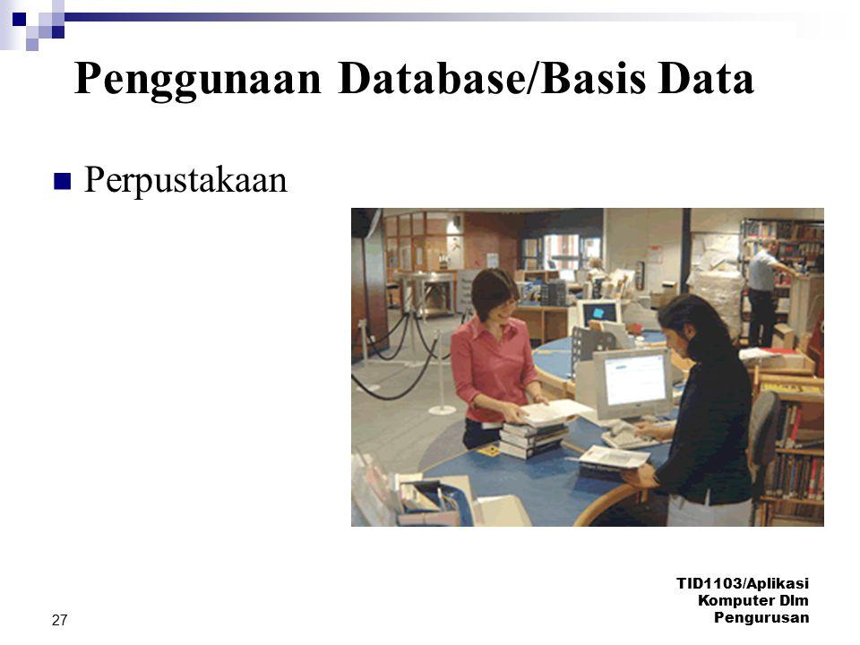 TID1103/Aplikasi Komputer Dlm Pengurusan 27 Perpustakaan Penggunaan Database/Basis Data