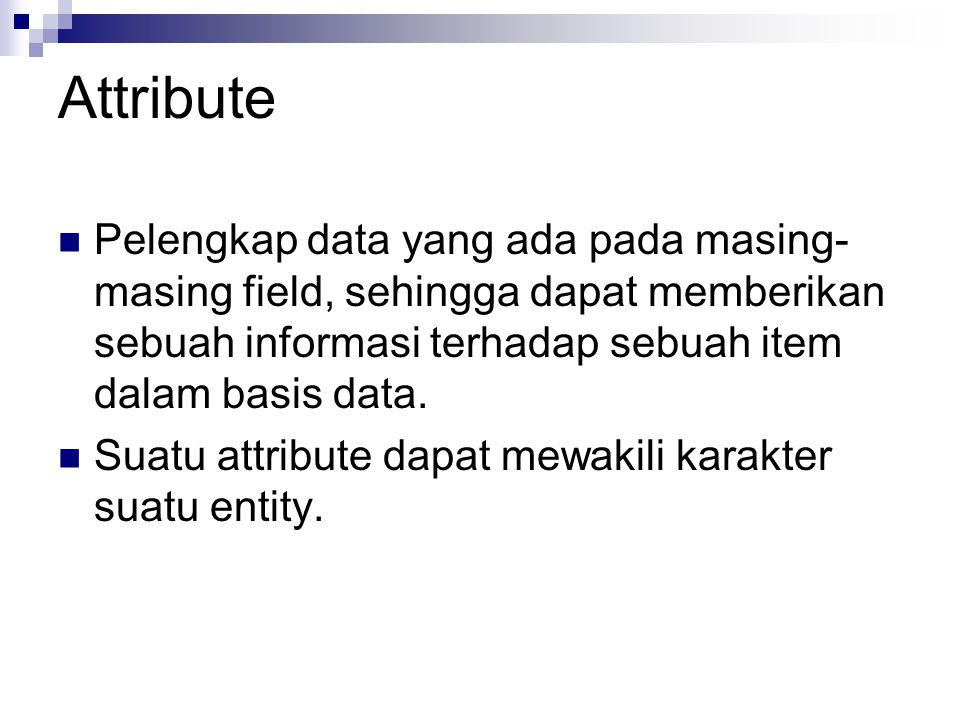 Attribute Pelengkap data yang ada pada masing- masing field, sehingga dapat memberikan sebuah informasi terhadap sebuah item dalam basis data. Suatu a