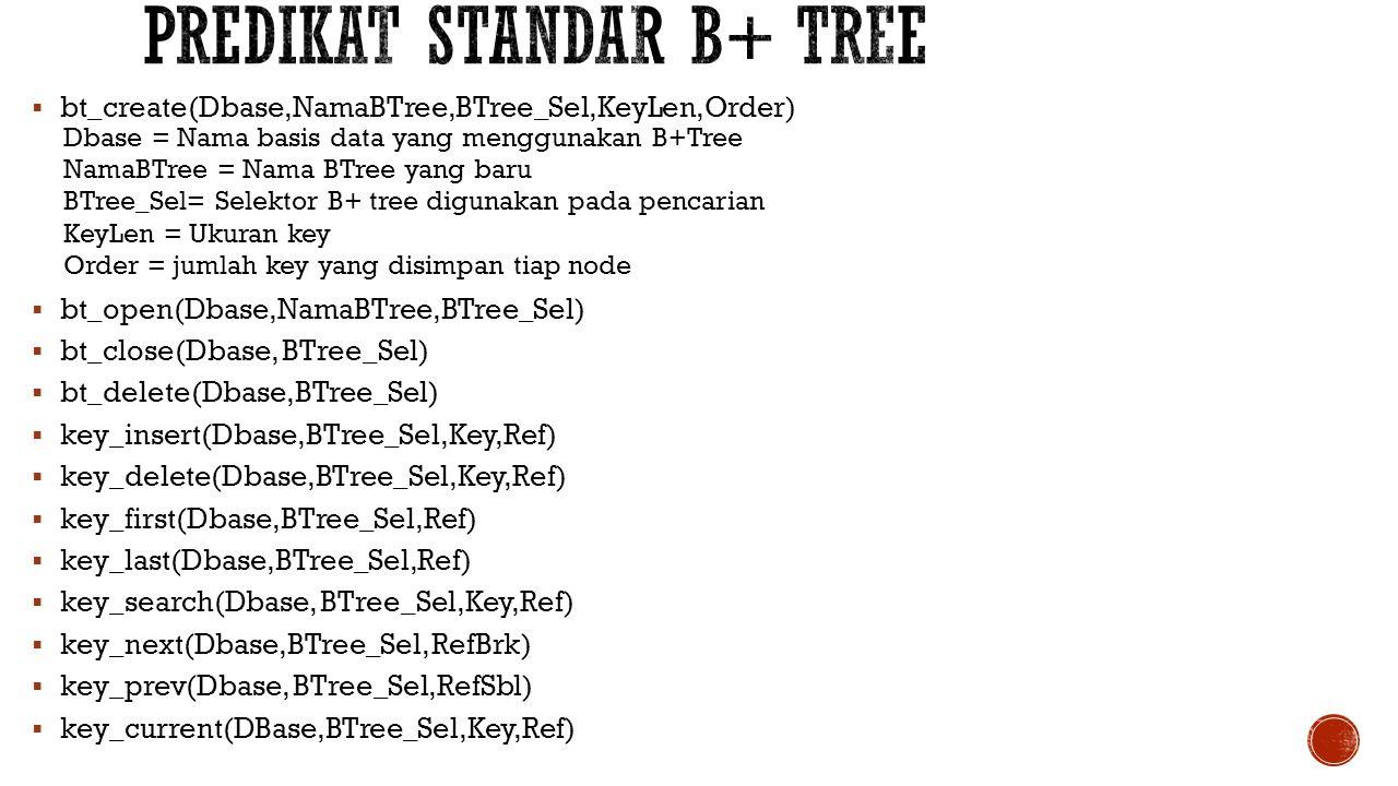  bt_create(Dbase,NamaBTree,BTree_Sel,KeyLen,Order) Dbase = Nama basis data yang menggunakan B+Tree NamaBTree = Nama BTree yang baru BTree_Sel= Selekt