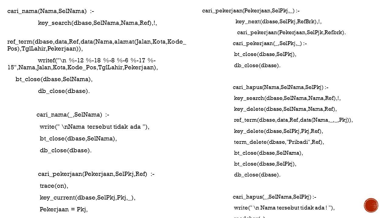cari_nama(Nama,SelNama) :- key_search(dbase,SelNama,Nama,Ref),!, ref_term(dbase,data,Ref,data(Nama,alamat(Jalan,Kota,Kode_ Pos),TglLahir,Pekerjaan)),