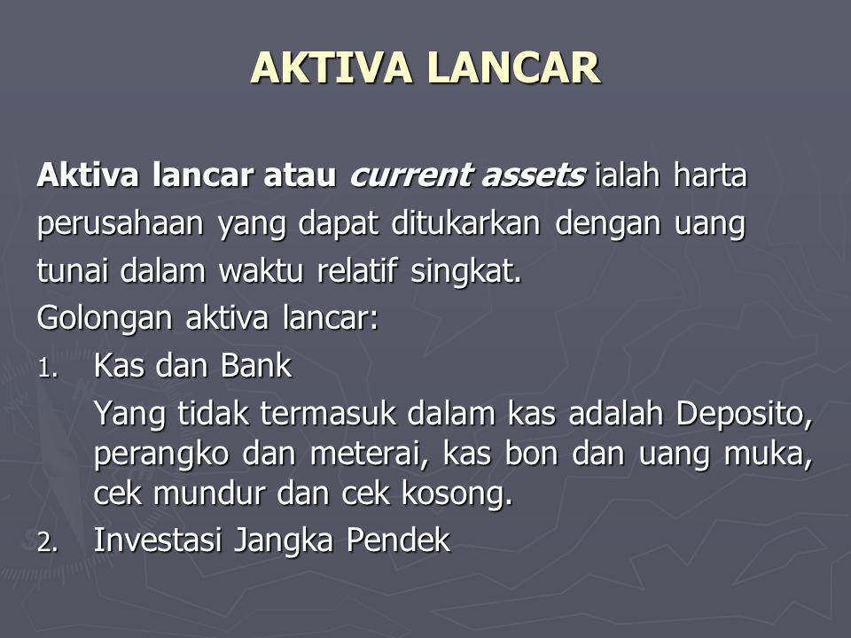 AKTIVA LANCAR Aktiva lancar atau current assets ialah harta perusahaan yang dapat ditukarkan dengan uang tunai dalam waktu relatif singkat. Golongan a