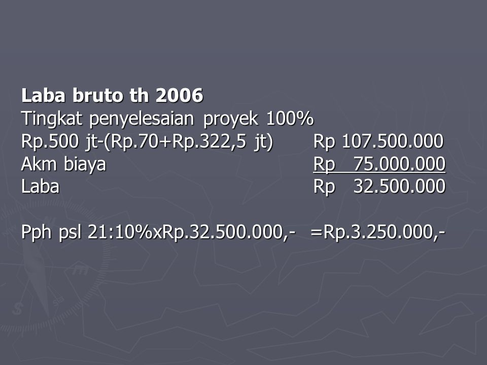Laba bruto th 2006 Tingkat penyelesaian proyek 100% Rp.500 jt-(Rp.70+Rp.322,5 jt)Rp 107.500.000 Akm biayaRp 75.000.000 LabaRp 32.500.000 Pph psl 21:10