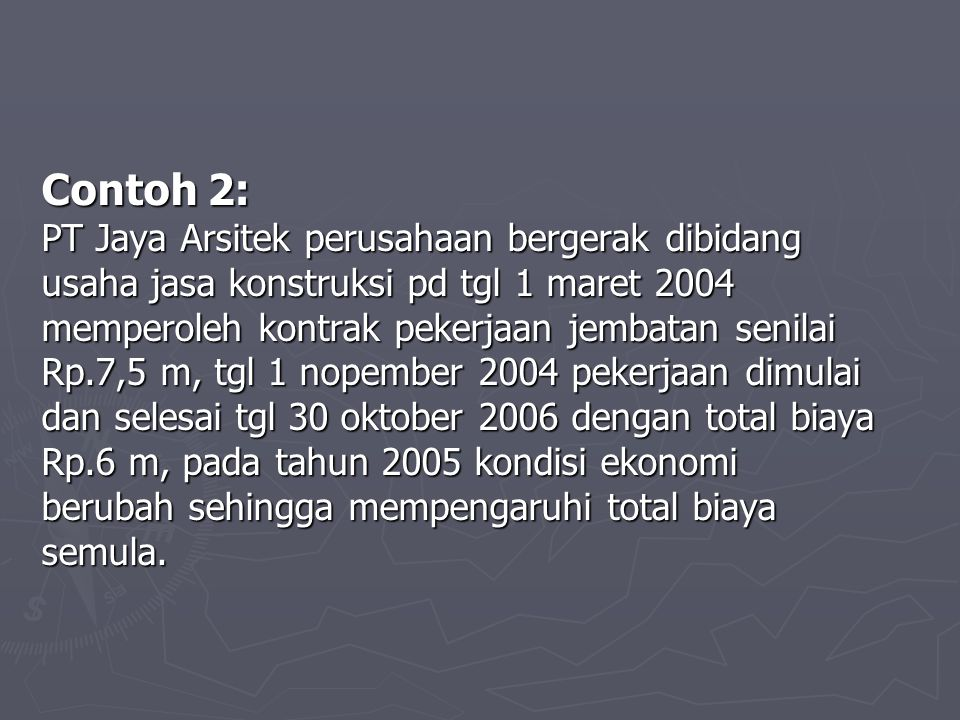 Contoh 2: PT Jaya Arsitek perusahaan bergerak dibidang usaha jasa konstruksi pd tgl 1 maret 2004 memperoleh kontrak pekerjaan jembatan senilai Rp.7,5