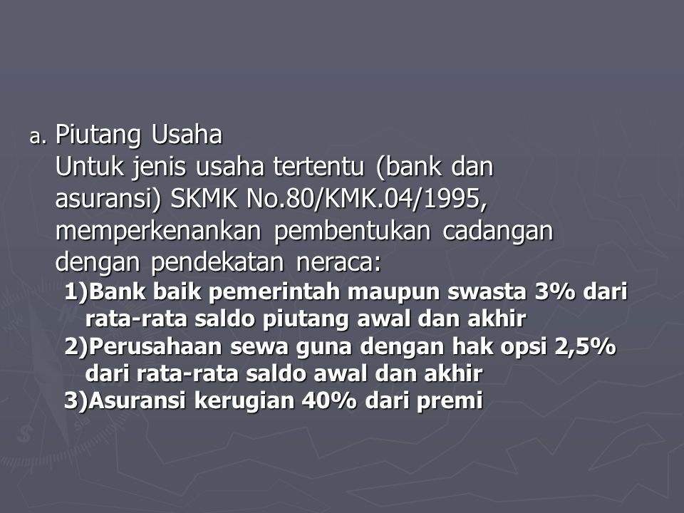 a. Piutang Usaha Untuk jenis usaha tertentu (bank dan asuransi) SKMK No.80/KMK.04/1995, memperkenankan pembentukan cadangan dengan pendekatan neraca: