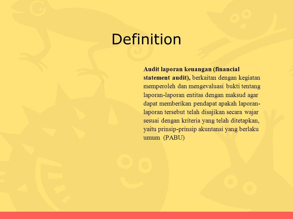Definition Audit laporan keuangan (financial statement audit), berkaitan dengan kegiatan memperoleh dan mengevaluasi bukti tentang laporan-laporan entitas dengan maksud agar dapat memberikan pendapat apakah laporan- laporan tersebut telah disajikan secara wajar sesuai dengan kriteria yang telah ditetapkan, yaitu prinsip-prinsip akuntansi yang berlaku umum (PABU)