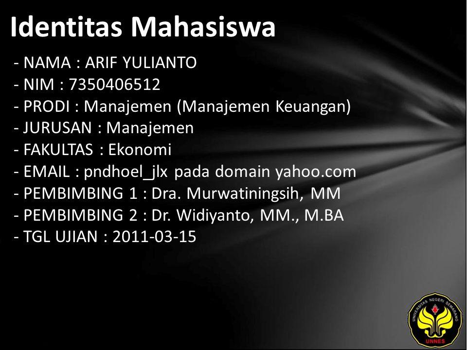 Identitas Mahasiswa - NAMA : ARIF YULIANTO - NIM : 7350406512 - PRODI : Manajemen (Manajemen Keuangan) - JURUSAN : Manajemen - FAKULTAS : Ekonomi - EMAIL : pndhoel_jlx pada domain yahoo.com - PEMBIMBING 1 : Dra.